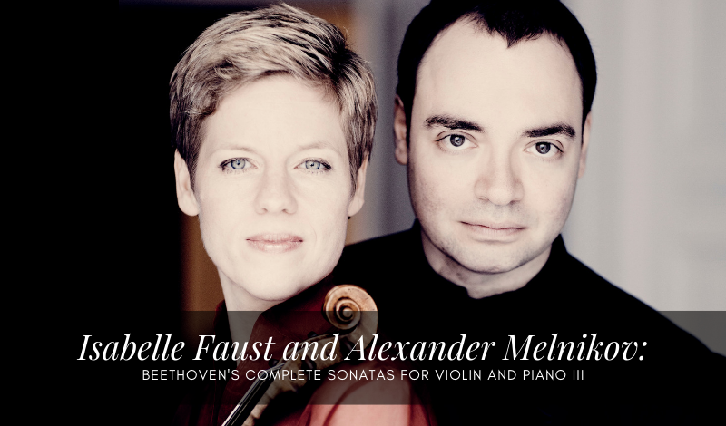 Isabelle Faust and Alexander Melnikov: Beethoven's Complete Sonatas for Violin and Piano III
